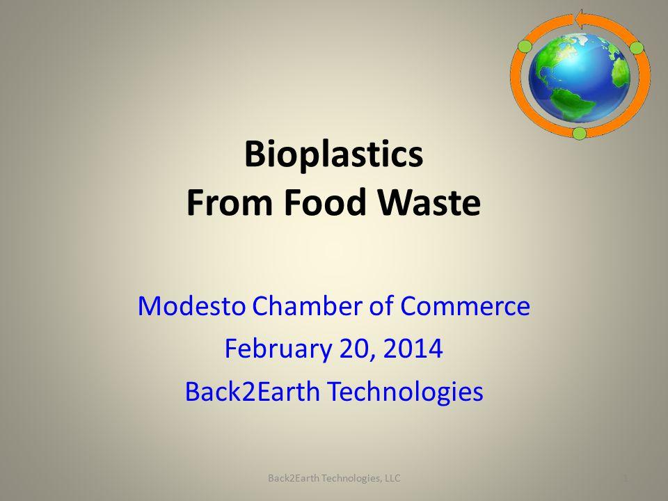 Bioplastics From Food Waste Modesto Chamber of Commerce February 20, 2014 Back2Earth Technologies Back2Earth Technologies, LLC1