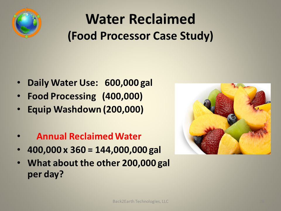 Water Reclaimed (Food Processor Case Study) Daily Water Use: 600,000 gal Food Processing (400,000) Equip Washdown (200,000) Annual Reclaimed Water 400