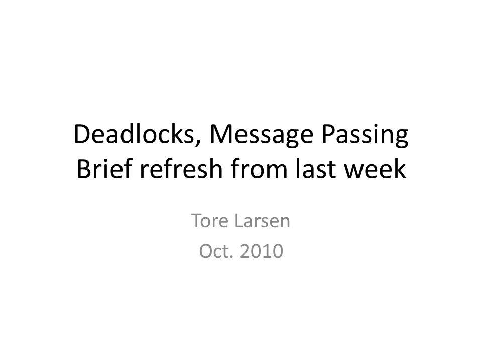 Deadlocks, Message Passing Brief refresh from last week Tore Larsen Oct. 2010