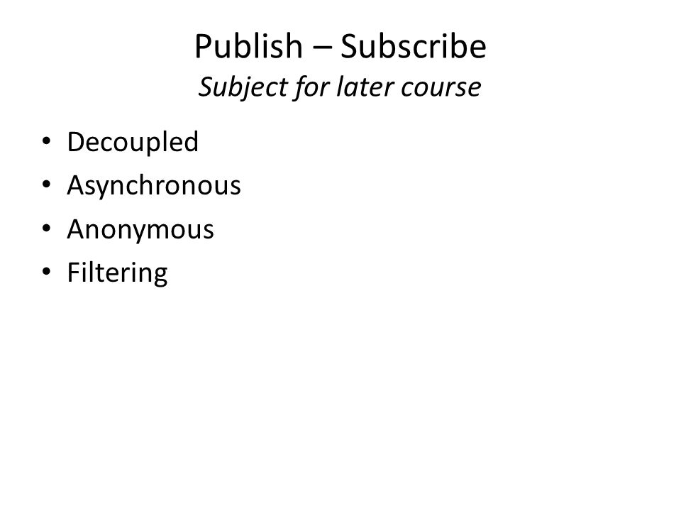 Publish – Subscribe Subject for later course Decoupled Asynchronous Anonymous Filtering
