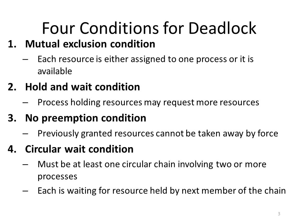 Four Conditions for Deadlock 1.Mutual exclusion condition – Each resource is either assigned to one process or it is available 2.Hold and wait condition – Process holding resources may request more resources 3.No preemption condition – Previously granted resources cannot be taken away by force 4.Circular wait condition – Must be at least one circular chain involving two or more processes – Each is waiting for resource held by next member of the chain 3