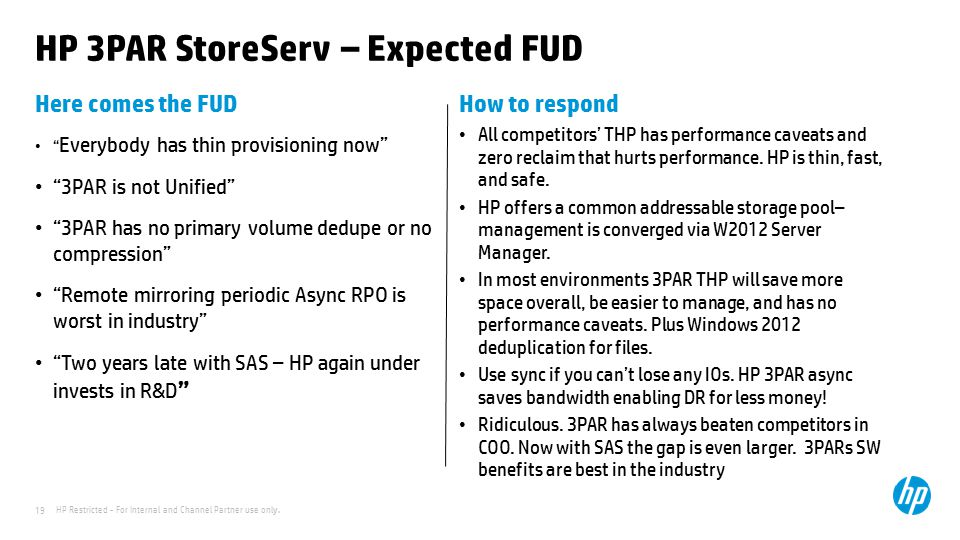 "HP Restricted - For Internal and Channel Partner use only. 19 HP 3PAR StoreServ – Expected FUD Here comes the FUD "" Everybody has thin provisioning no"
