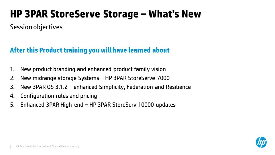 HP Restricted - For Internal and Channel Partner use only. 2 Session objectives HP 3PAR StoreServe Storage – What's New After this Product training yo
