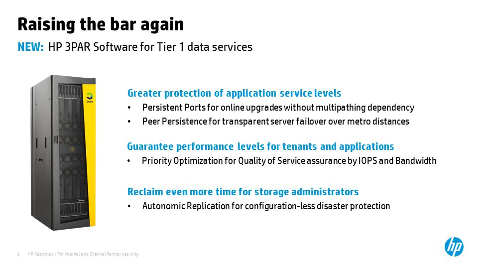 HP Restricted - For Internal and Channel Partner use only. 6 NEW: HP 3PAR Software for Tier 1 data services Raising the bar again Greater protection o