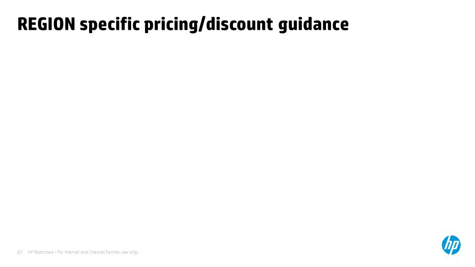 HP Restricted - For Internal and Channel Partner use only. 87 REGION specific pricing/discount guidance