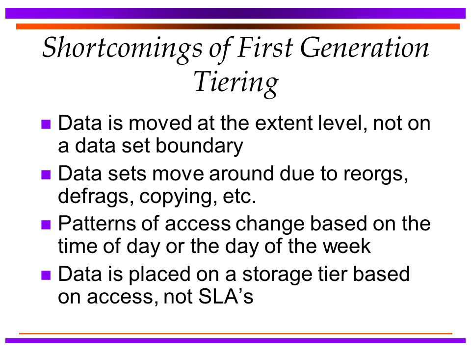 Shortcomings of First Generation Tiering n Data is moved at the extent level, not on a data set boundary n Data sets move around due to reorgs, defrag