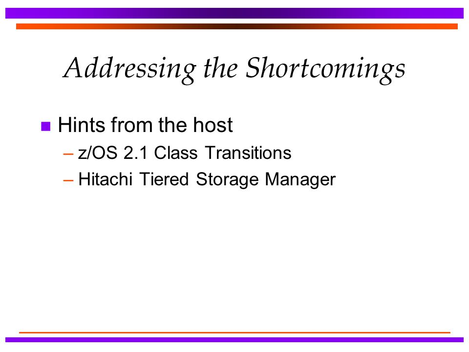 Addressing the Shortcomings n Hints from the host –z/OS 2.1 Class Transitions –Hitachi Tiered Storage Manager