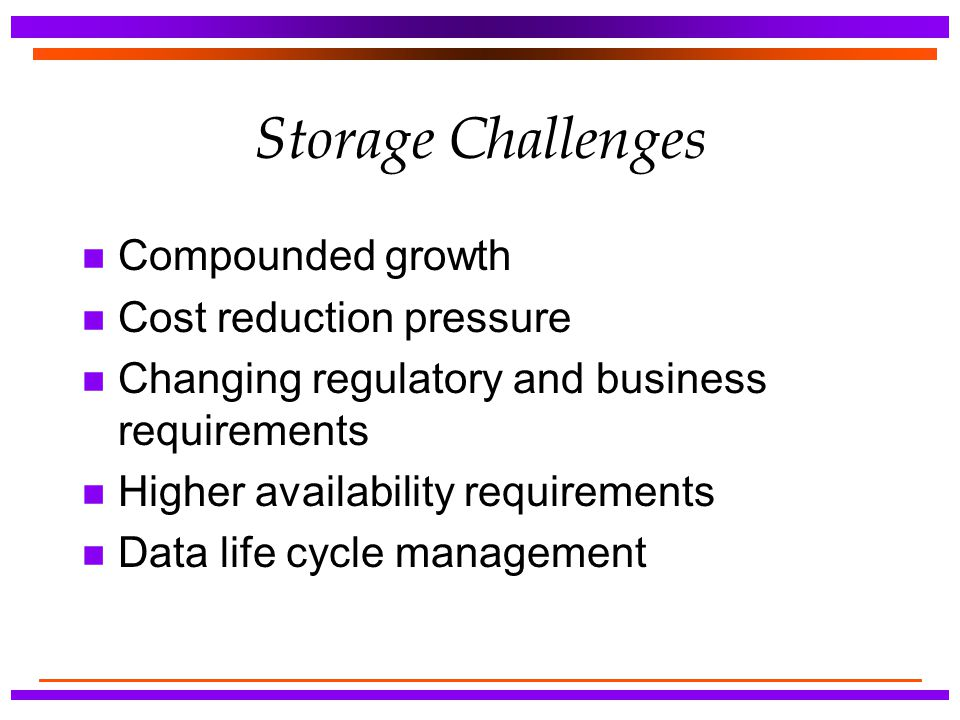 Storage Challenges n Compounded growth n Cost reduction pressure n Changing regulatory and business requirements n Higher availability requirements n