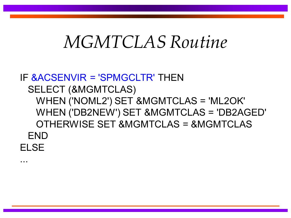 MGMTCLAS Routine IF &ACSENVIR = 'SPMGCLTR' THEN SELECT (&MGMTCLAS) WHEN ('NOML2') SET &MGMTCLAS = 'ML2OK' WHEN ('DB2NEW') SET &MGMTCLAS = 'DB2AGED' OT