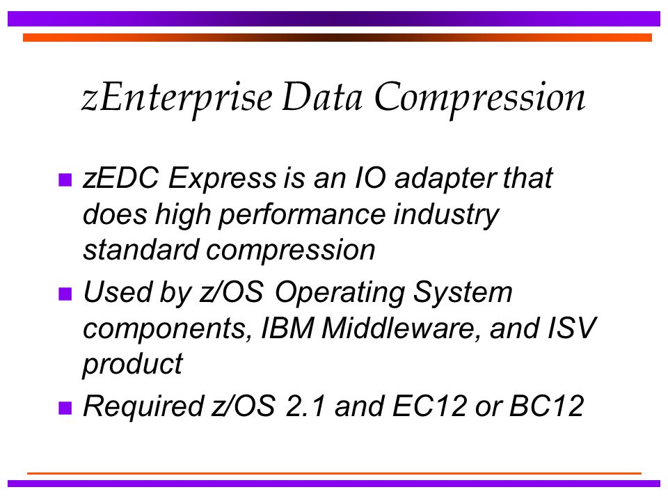 zEnterprise Data Compression n zEDC Express is an IO adapter that does high performance industry standard compression n Used by z/OS Operating System