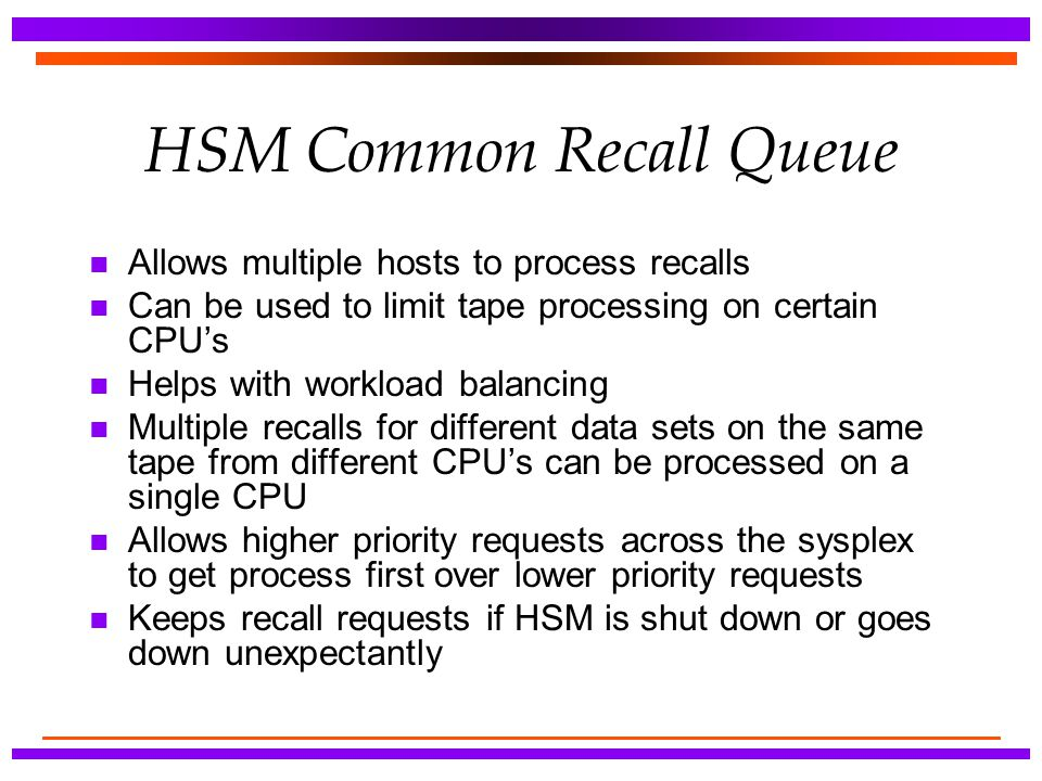 HSM Common Recall Queue n Allows multiple hosts to process recalls n Can be used to limit tape processing on certain CPU's n Helps with workload balan