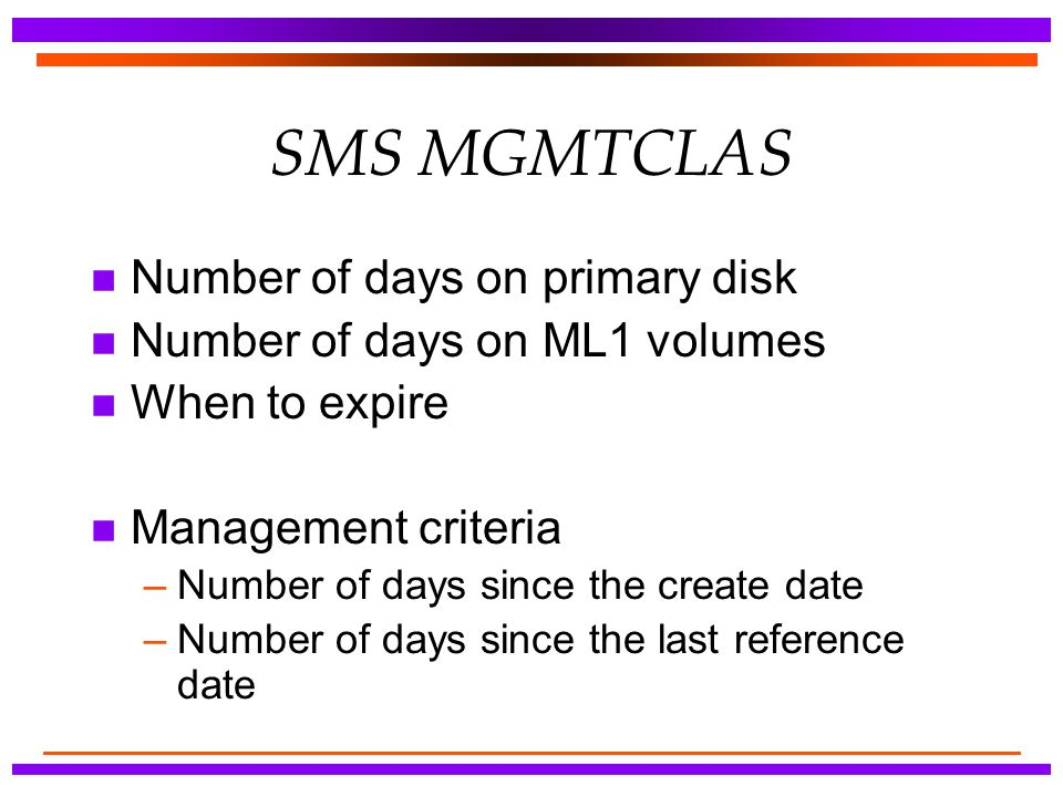 SMS MGMTCLAS n Number of days on primary disk n Number of days on ML1 volumes n When to expire n Management criteria –Number of days since the create