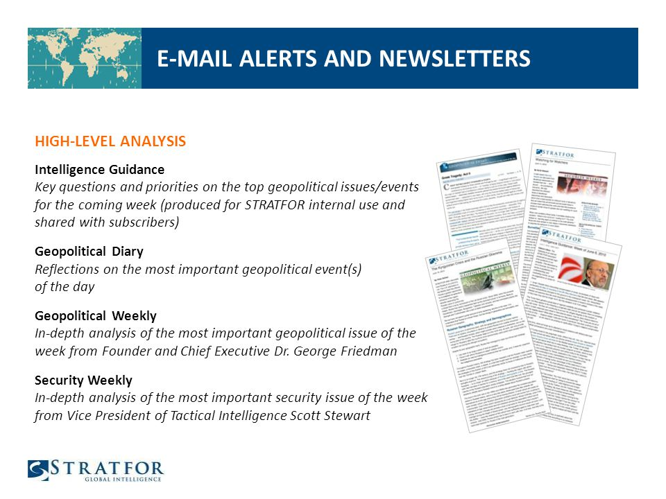 E-MAIL ALERTS AND NEWSLETTERS HIGH-LEVEL ANALYSIS Intelligence Guidance Key questions and priorities on the top geopolitical issues/events for the coming week (produced for STRATFOR internal use and shared with subscribers) Geopolitical Diary Reflections on the most important geopolitical event(s) of the day Geopolitical Weekly In-depth analysis of the most important geopolitical issue of the week from Founder and Chief Executive Dr.
