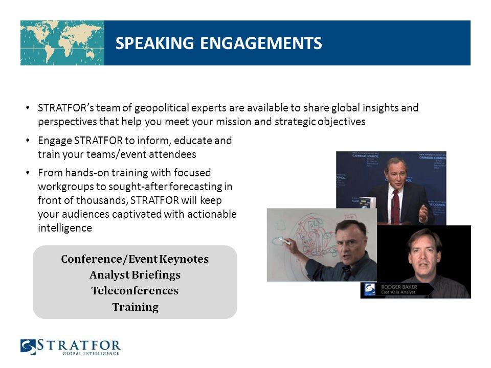 SPEAKING ENGAGEMENTS Engage STRATFOR to inform, educate and train your teams/event attendees From hands-on training with focused workgroups to sought-after forecasting in front of thousands, STRATFOR will keep your audiences captivated with actionable intelligence STRATFOR's team of geopolitical experts are available to share global insights and perspectives that help you meet your mission and strategic objectives Conference/Event Keynotes Analyst Briefings Teleconferences Training