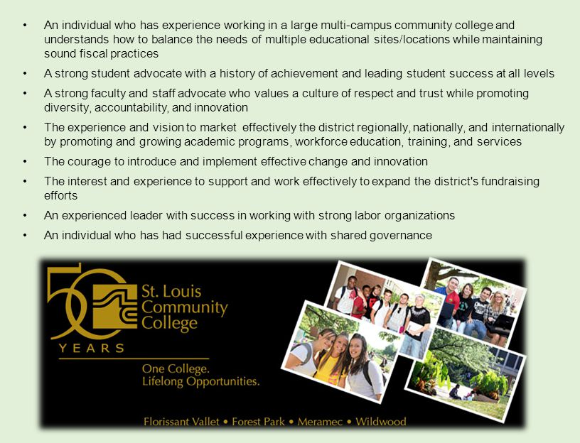 An individual who has experience working in a large multi-campus community college and understands how to balance the needs of multiple educational sites/locations while maintaining sound fiscal practices A strong student advocate with a history of achievement and leading student success at all levels A strong faculty and staff advocate who values a culture of respect and trust while promoting diversity, accountability, and innovation The experience and vision to market effectively the district regionally, nationally, and internationally by promoting and growing academic programs, workforce education, training, and services The courage to introduce and implement effective change and innovation The interest and experience to support and work effectively to expand the district s fundraising efforts An experienced leader with success in working with strong labor organizations An individual who has had successful experience with shared governance