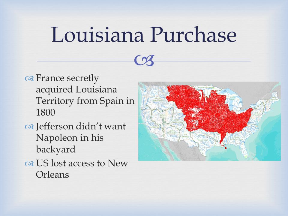  Louisiana Purchase  France secretly acquired Louisiana Territory from Spain in 1800  Jefferson didn't want Napoleon in his backyard  US lost access to New Orleans