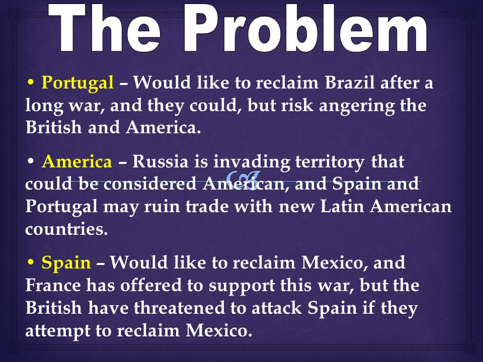 Portugal – Would like to reclaim Brazil after a long war, and they could, but risk angering the British and America.