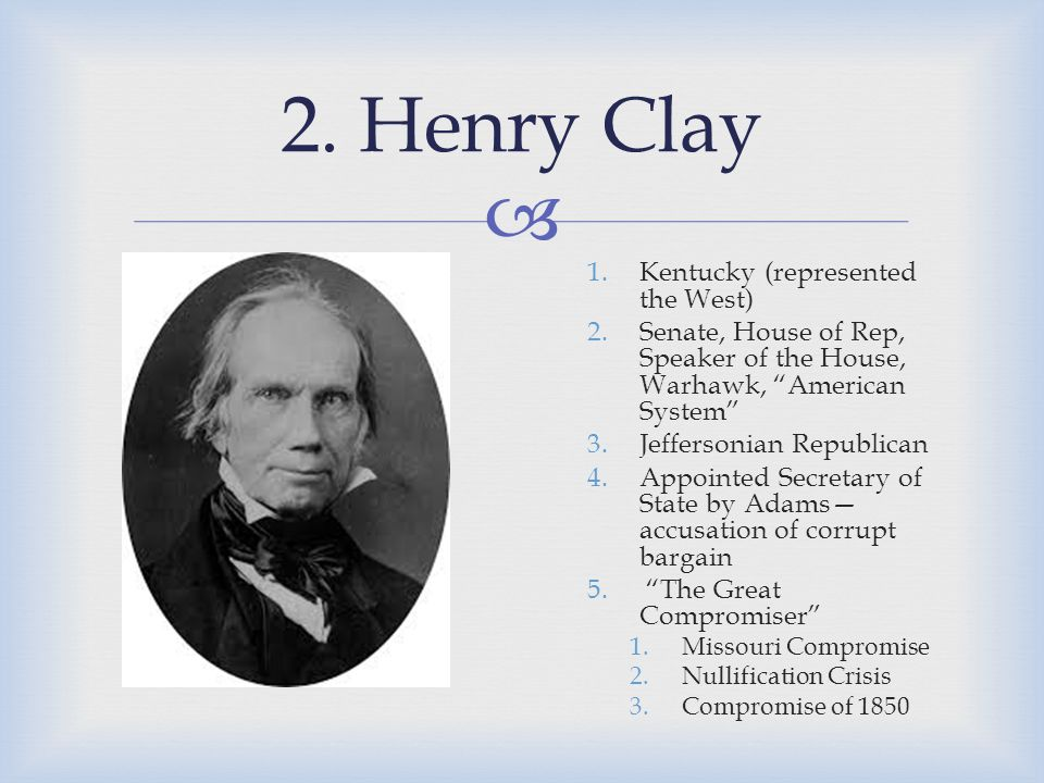 " 2. Henry Clay 1.Kentucky (represented the West) 2.Senate, House of Rep, Speaker of the House, Warhawk, ""American System"" 3.Jeffersonian Republican 4"