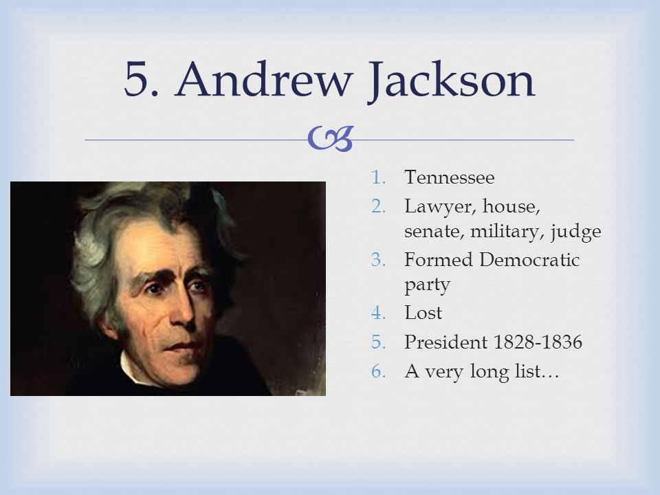  5. Andrew Jackson 1.Tennessee 2.Lawyer, house, senate, military, judge 3.Formed Democratic party 4.Lost 5.President 1828-1836 6.A very long list…