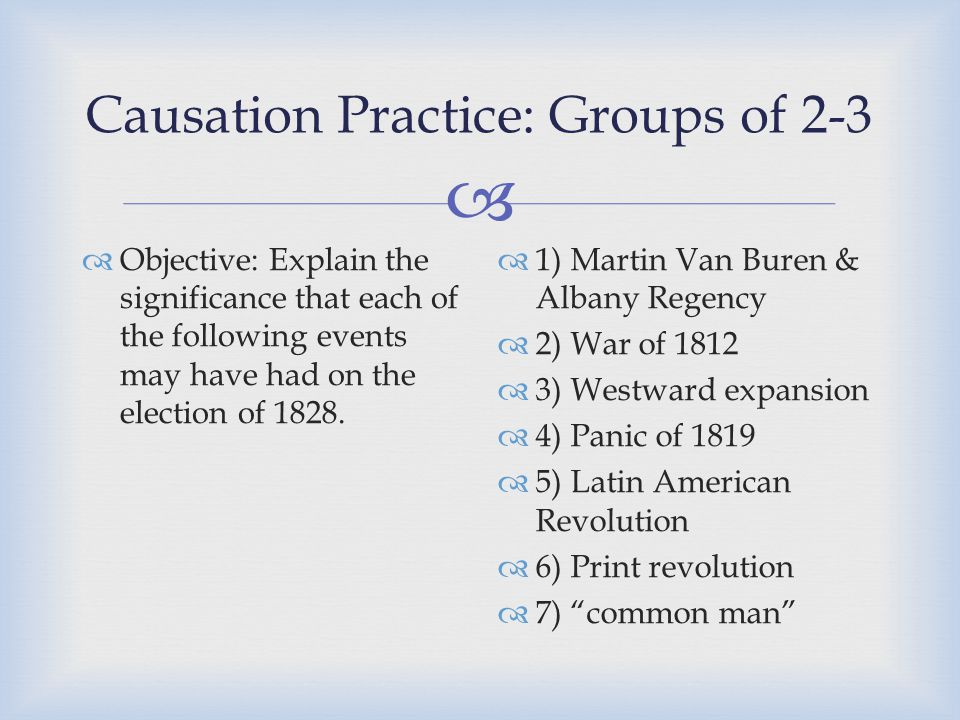  Causation Practice: Groups of 2-3  Objective: Explain the significance that each of the following events may have had on the election of 1828.