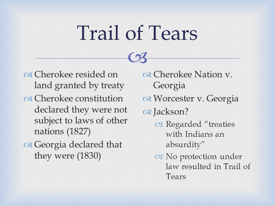  Trail of Tears  Cherokee resided on land granted by treaty  Cherokee constitution declared they were not subject to laws of other nations (1827)  Georgia declared that they were (1830)  Cherokee Nation v.