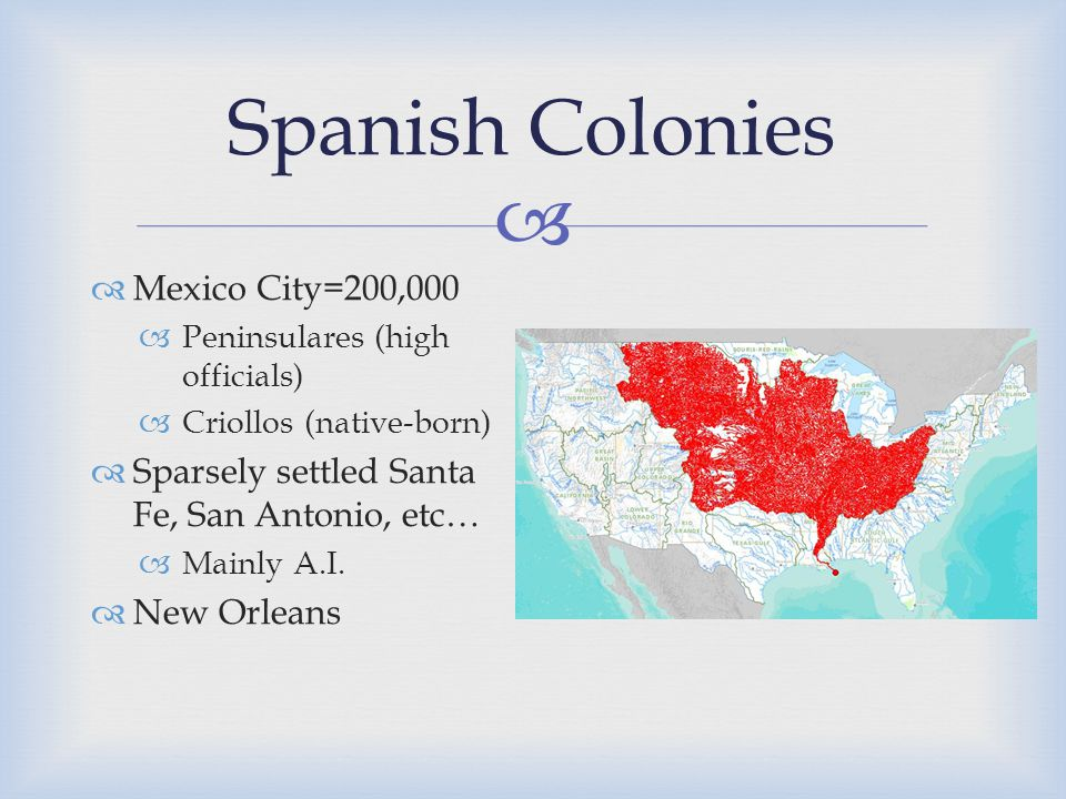  Spanish Colonies  Mexico City=200,000  Peninsulares (high officials)  Criollos (native-born)  Sparsely settled Santa Fe, San Antonio, etc…  Mainly A.I.