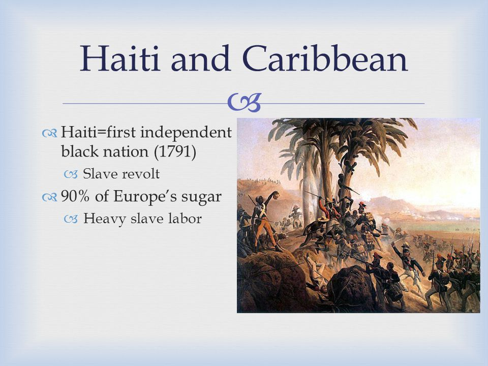  Haiti and Caribbean  Haiti=first independent black nation (1791)  Slave revolt  90% of Europe's sugar  Heavy slave labor