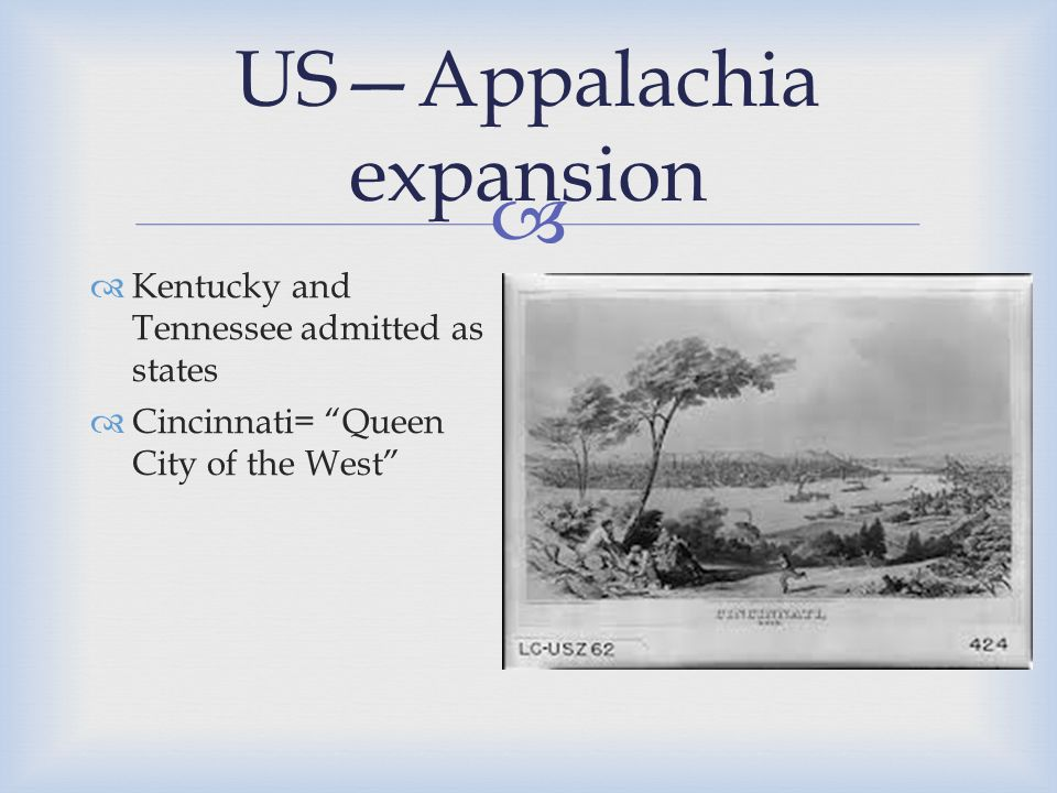  US—Appalachia expansion  Kentucky and Tennessee admitted as states  Cincinnati= Queen City of the West