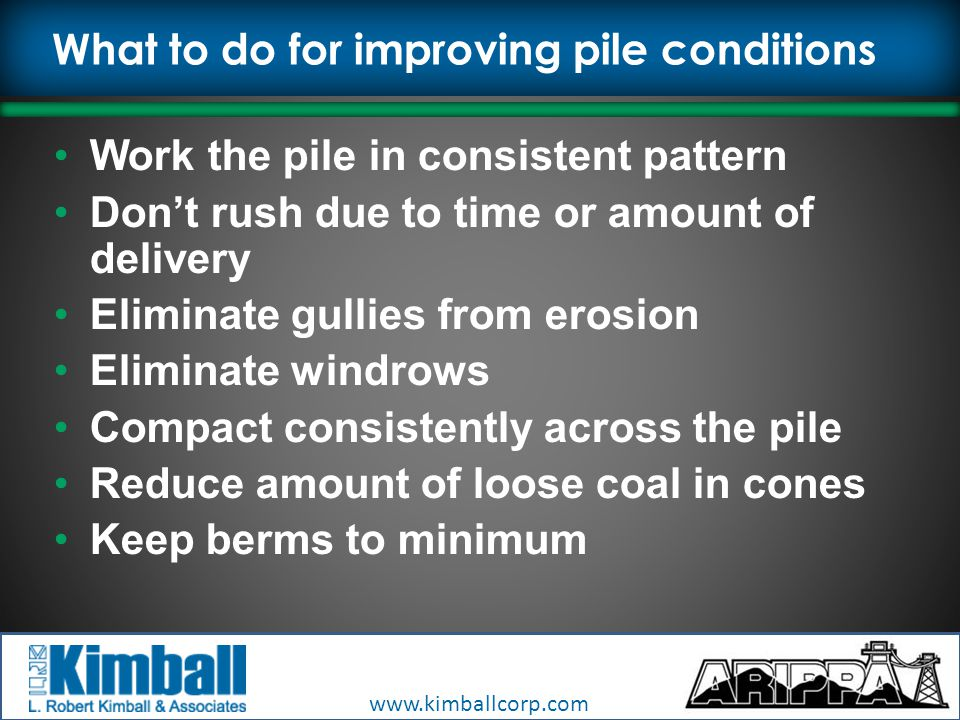 www.kimballcorp.com What to do for improving pile conditions Work the pile in consistent pattern Don't rush due to time or amount of delivery Eliminate gullies from erosion Eliminate windrows Compact consistently across the pile Reduce amount of loose coal in cones Keep berms to minimum
