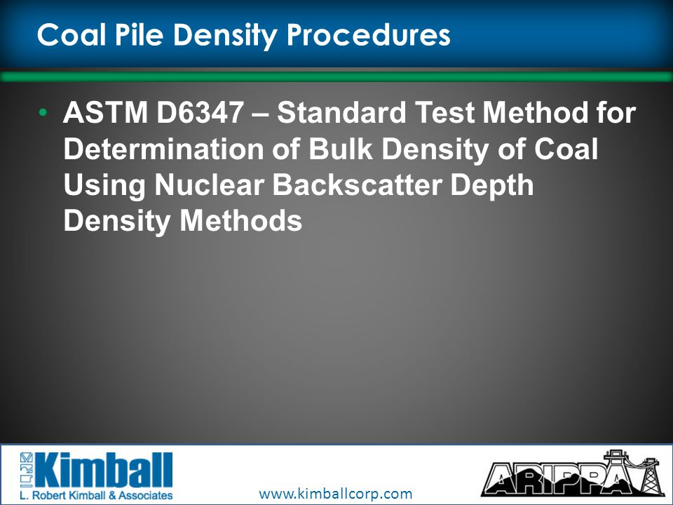 www.kimballcorp.com Coal Pile Density Procedures ASTM D6347 – Standard Test Method for Determination of Bulk Density of Coal Using Nuclear Backscatter Depth Density Methods