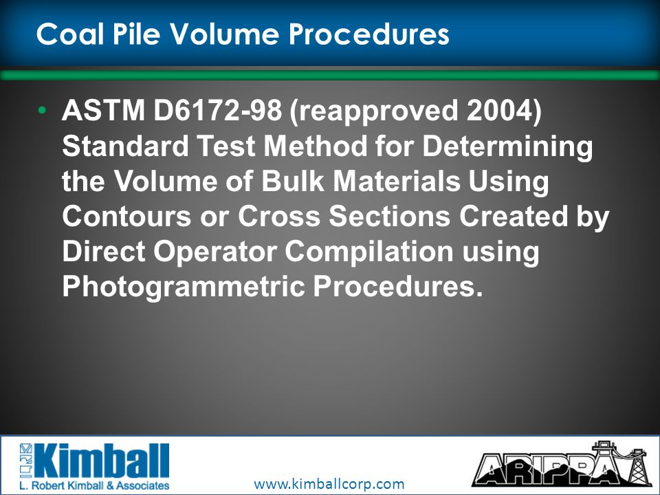 Coal Pile Volume Procedures ASTM D6172-98 (reapproved 2004) Standard Test Method for Determining the Volume of Bulk Materials Using Contours or Cross Sections Created by Direct Operator Compilation using Photogrammetric Procedures.
