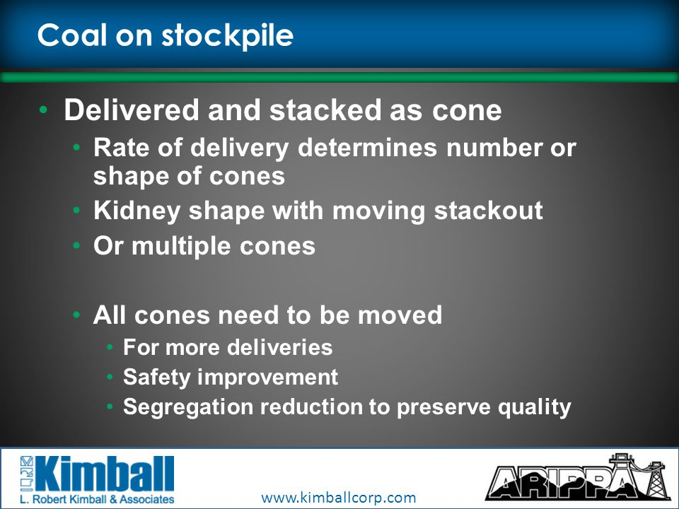 www.kimballcorp.com Coal on stockpile Delivered and stacked as cone Rate of delivery determines number or shape of cones Kidney shape with moving stackout Or multiple cones All cones need to be moved For more deliveries Safety improvement Segregation reduction to preserve quality
