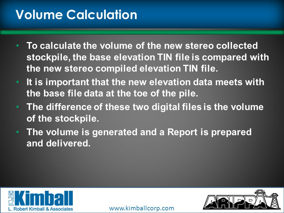 www.kimballcorp.com Volume Calculation To calculate the volume of the new stereo collected stockpile, the base elevation TIN file is compared with the new stereo compiled elevation TIN file.
