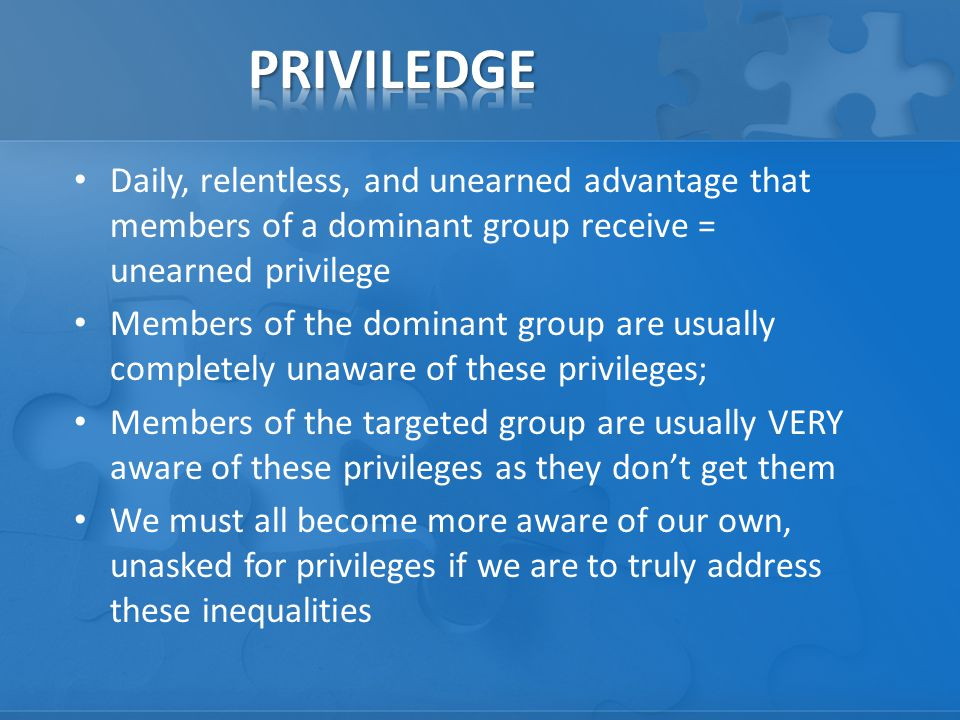 Daily, relentless, and unearned advantage that members of a dominant group receive = unearned privilege Members of the dominant group are usually completely unaware of these privileges; Members of the targeted group are usually VERY aware of these privileges as they don't get them We must all become more aware of our own, unasked for privileges if we are to truly address these inequalities