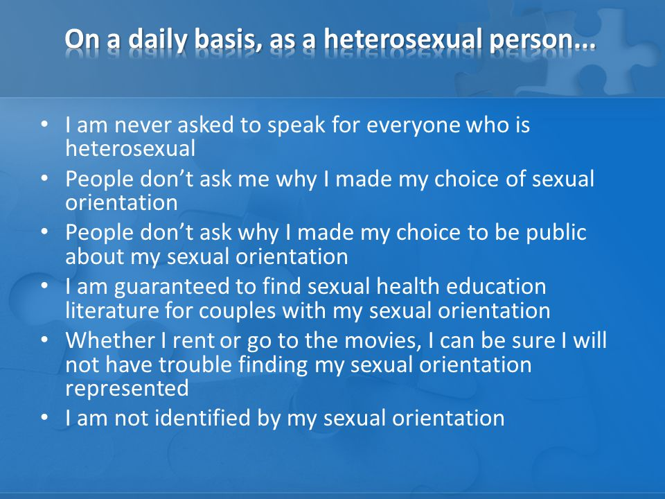 I am never asked to speak for everyone who is heterosexual People don't ask me why I made my choice of sexual orientation People don't ask why I made my choice to be public about my sexual orientation I am guaranteed to find sexual health education literature for couples with my sexual orientation Whether I rent or go to the movies, I can be sure I will not have trouble finding my sexual orientation represented I am not identified by my sexual orientation