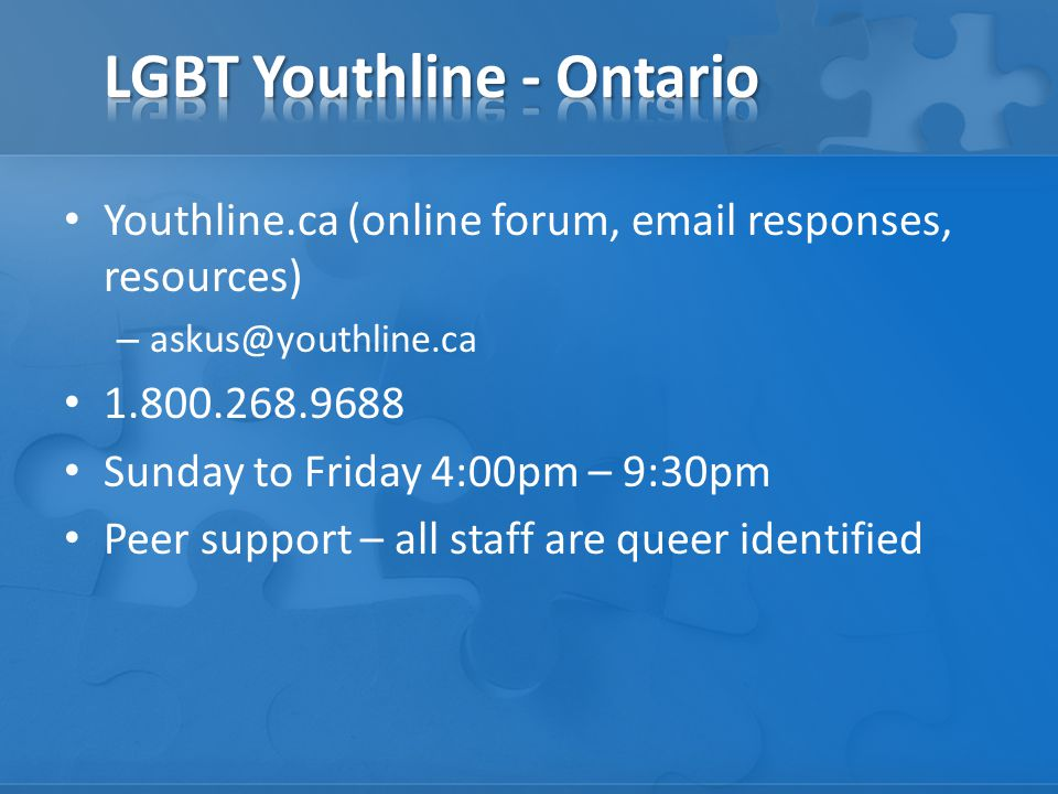 Youthline.ca (online forum, email responses, resources) – askus@youthline.ca 1.800.268.9688 Sunday to Friday 4:00pm – 9:30pm Peer support – all staff are queer identified