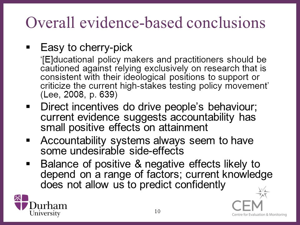 ∂ Overall evidence-based conclusions  Easy to cherry-pick '[E]ducational policy makers and practitioners should be cautioned against relying exclusively on research that is consistent with their ideological positions to support or criticize the current high-stakes testing policy movement' (Lee, 2008, p.