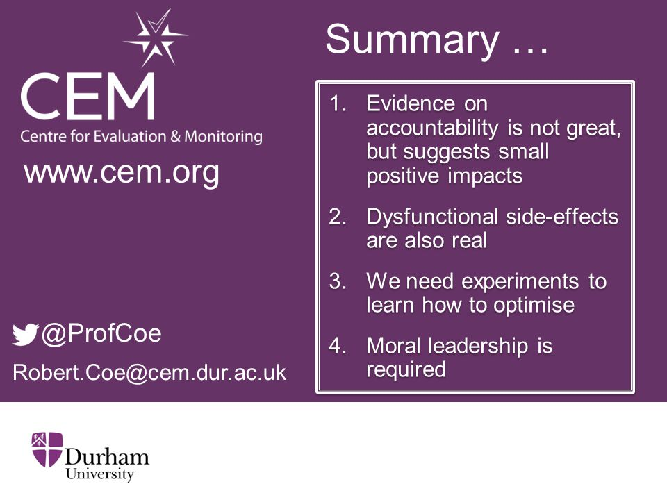 Summary … 1.Evidence on accountability is not great, but suggests small positive impacts 2.Dysfunctional side-effects are also real 3.We need experiments to learn how to optimise 4.Moral leadership is required 1.Evidence on accountability is not great, but suggests small positive impacts 2.Dysfunctional side-effects are also real 3.We need experiments to learn how to optimise 4.Moral leadership is required Robert.Coe@cem.dur.ac.uk www.cem.org @ProfCoe