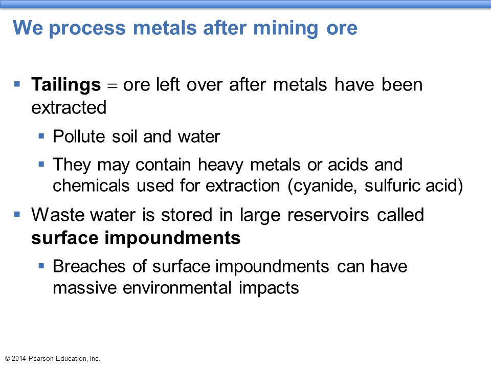 © 2014 Pearson Education, Inc. We process metals after mining ore  Tailings  ore left over after metals have been extracted  Pollute soil and water