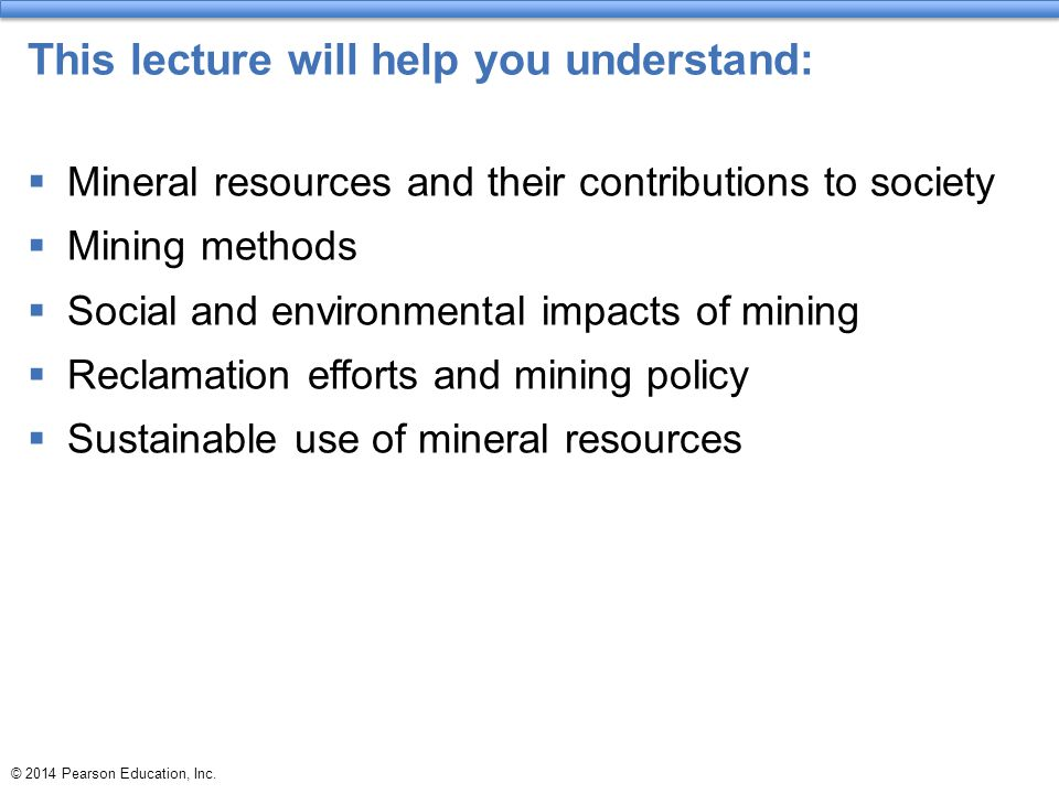 © 2014 Pearson Education, Inc. This lecture will help you understand:  Mineral resources and their contributions to society  Mining methods  Social