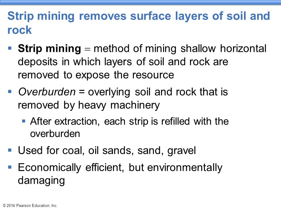 © 2014 Pearson Education, Inc. Strip mining removes surface layers of soil and rock  Strip mining  method of mining shallow horizontal deposits in w