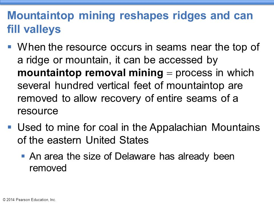 Mountaintop mining reshapes ridges and can fill valleys  When the resource occurs in seams near the top of a ridge or mountain, it can be accessed by