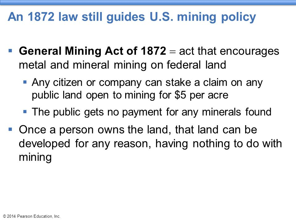 © 2014 Pearson Education, Inc. An 1872 law still guides U.S. mining policy  General Mining Act of 1872  act that encourages metal and mineral mining