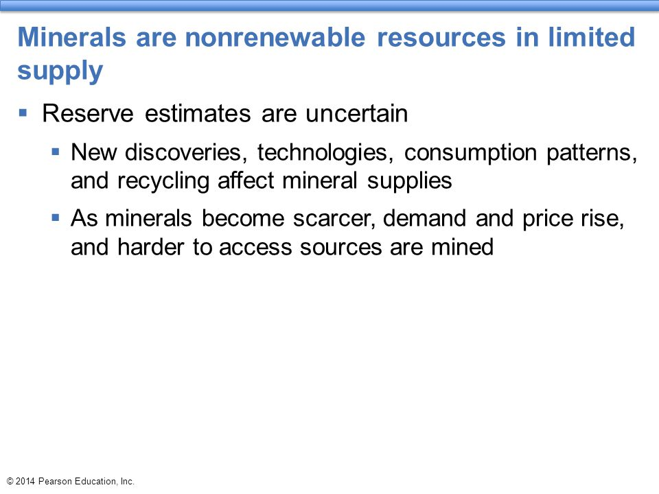 © 2014 Pearson Education, Inc. Minerals are nonrenewable resources in limited supply  Reserve estimates are uncertain  New discoveries, technologies