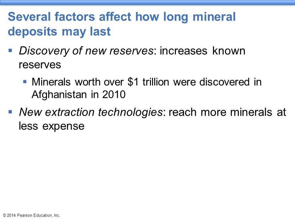 Several factors affect how long mineral deposits may last  Discovery of new reserves: increases known reserves  Minerals worth over $1 trillion were