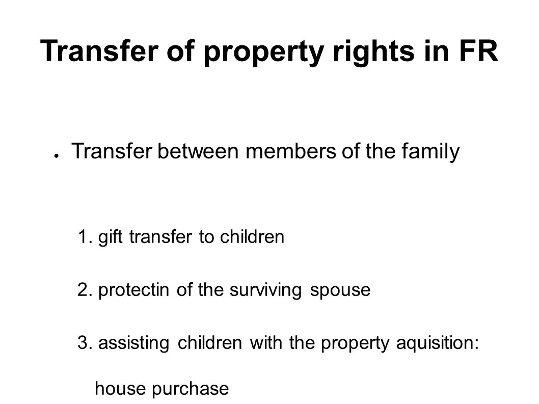Transfer of property rights in FR ● Transfer between members of the family 1.