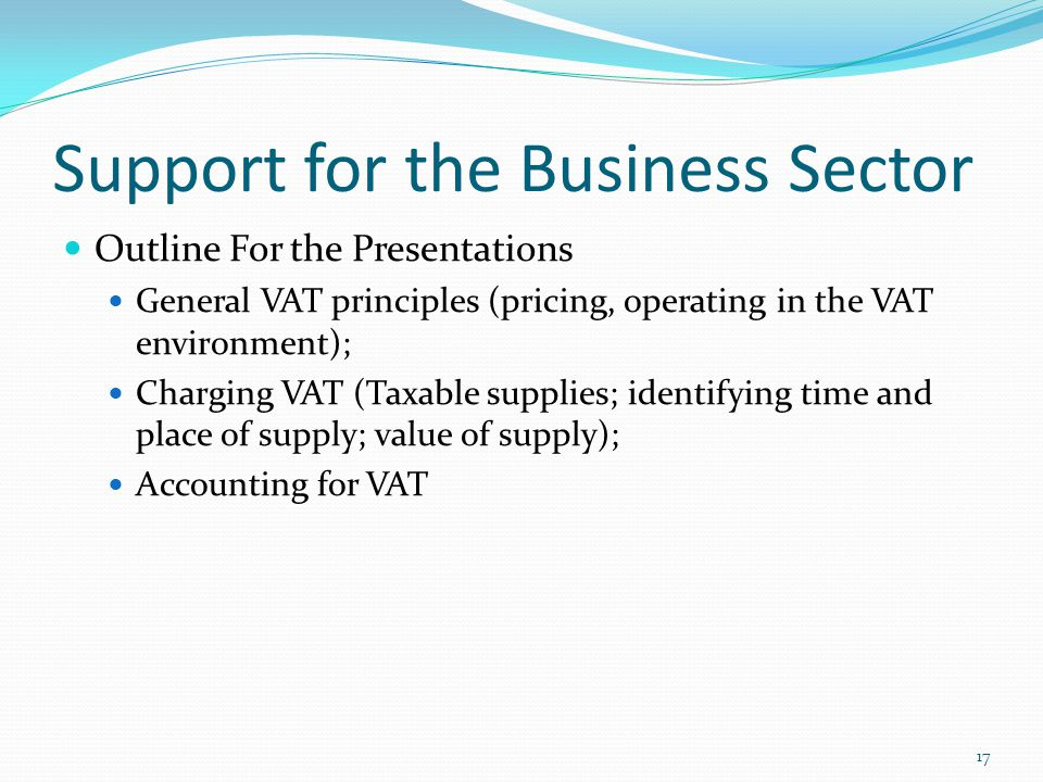 Support for the Business Sector Outline For the Presentations General VAT principles (pricing, operating in the VAT environment); Charging VAT (Taxable supplies; identifying time and place of supply; value of supply); Accounting for VAT 17