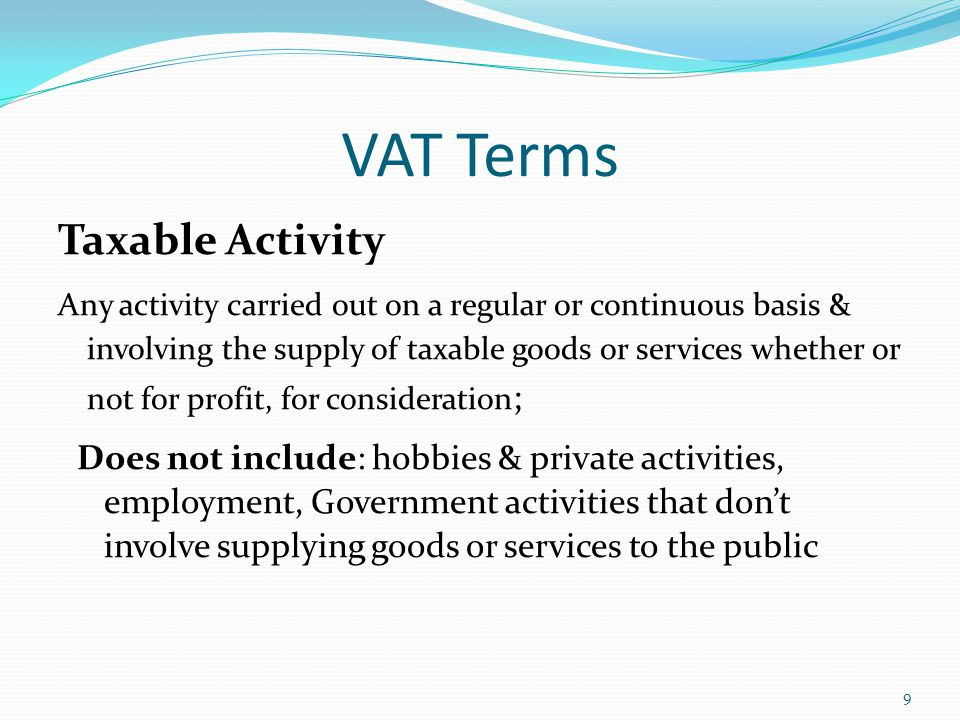 VAT Terms Taxable Activity Any activity carried out on a regular or continuous basis & involving the supply of taxable goods or services whether or not for profit, for consideration ; Does not include: hobbies & private activities, employment, Government activities that don't involve supplying goods or services to the public 9