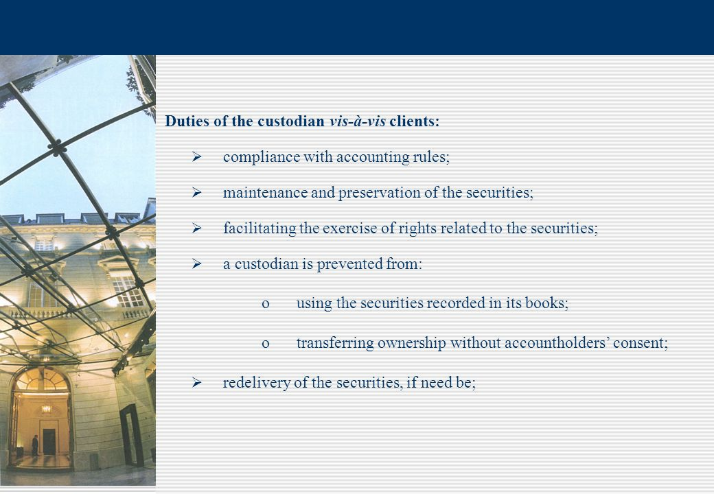 8 Duties of the custodian vis-à-vis clients:  compliance with accounting rules;  maintenance and preservation of the securities;  facilitating the exercise of rights related to the securities;  a custodian is prevented from: ousing the securities recorded in its books; otransferring ownership without accountholders' consent;  redelivery of the securities, if need be;