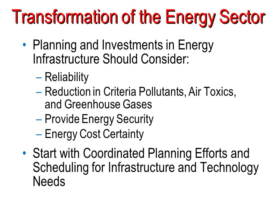 Transformation of the Energy Sector Planning and Investments in Energy Infrastructure Should Consider: –Reliability –Reduction in Criteria Pollutants,